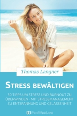 Stress bewältigen: 30 Tipps um Stress und Burnout zu überwinden - mit Stressmanagement zu Entspannung und Gelassenheit (Stress abbauen, Burnout, Stressbewältigung, Stressmanagement) -